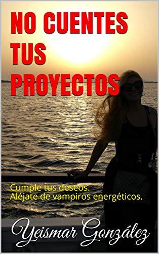 NO CUENTES TUS PROYECTOS: Cumple tus deseos. Aléjate de vampiros energéticos. (Lograr el éxito nº 4)
