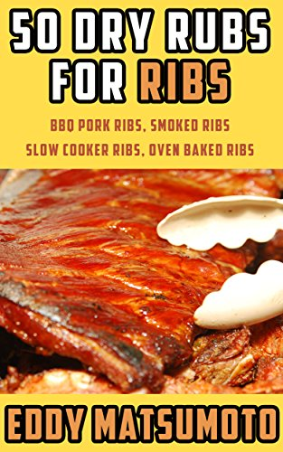 50 Dry Rubs for Ribs: BBQ Pork Ribs, Smoked Ribs, Slow Cooker Ribs, Oven Baked Ribs
