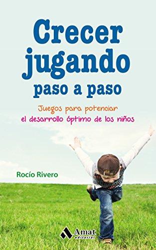 Crecer jugando paso a paso: Juegos para potenciar el desarrollo óptimo de los niños par Rocío Rivero