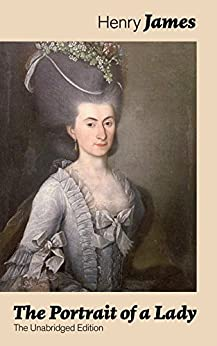 The Portrait of a Lady (The Unabridged Edition): From the famous author of the realism movement, known for The Turn of The Screw, The Wings of the Dove, ... The Ambassadors, What Maisie Knew... by [James, Henry]