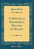 eBook Gratis da Scaricare L Arte Alle Esposizioni Riunite di Milano Classic Reprint (PDF,EPUB,MOBI) Online Italiano