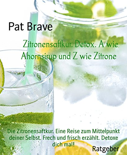 Zitronensaftkur. Detox. A wie Ahornsirup und Z wie Zitrone: Die Zitronensaftkur. Eine Reise zum Mittelpunkt deiner Selbst. Frech und frisch erzählt.