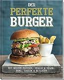 Der perfekte Burger: Mit bestem Fleisch, veggie & vegan, Buns, Saucen & Beilagen -