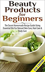 BEAUTY PRODUCTS FOR BEGINNERS 2nd Edition: The Secret Homemade Recipe Guide Using Essential Oils for Natural Skin Care, Hair Care and Body Care (Coconut ... Healing, Detox, Beauty) (English Edition)