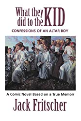 What They Did to the Kid: Confessions of an Altar Boy, A Tale of Priest Abuse by Jack Fritscher (2001-04-02)