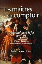 Les maîtres du comptoir : Desgrand père et fils : Réseaux du négoce et révolutions commerciales (1720-1878)