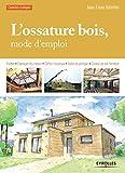 L'ossature bois, mode d'emploi: Fonder - Fabriquer les cadres - Edifier l'ossature - Isoler et protéger - Couvrir en toit-terrasse