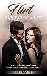 Flirt-Tipps für Frauen: Wie du Männer verführen und den Richtigen behalten kannst. (Flirten für Frauen,Verführung, Männer verführen, Flirten lernen, Männer ... Männer ansprechen, schüchterne Männer)