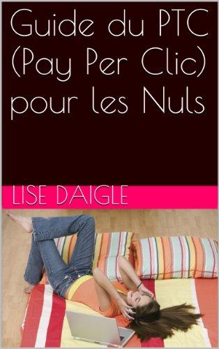 Guide du PTC (Pay Per Clic) pour les Nuls par Lise Daigle
