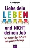 Liebe dein Leben und nicht deinen Job.: 10 Ratschläge für eine entspannte Haltung - Frank Behrendt