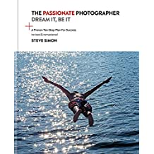 The Passionate Photographer 2nd Ed: Ten Steps Towards Becoming Great: Ten Steps Towards Becoming Great: The Remastered Edition of the Bestselling Classic Work for All Photographers