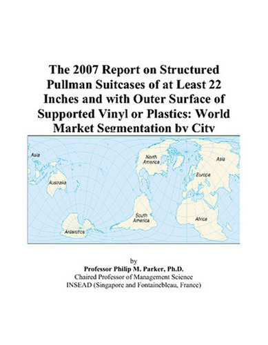 Preisvergleich Produktbild The 2007 Report on Structured Pullman Suitcases of at Least 22 Inches and with Outer Surface of Supported Vinyl or Plastics: World Market Segmentation by City