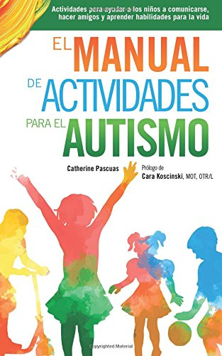 El Manual de Actividades para el Autismo: Actividades para ayudar a los niños a comunicarse, hacer amigos y aprender habilidades para la vida por Catherine Pascuas