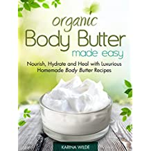 Organic Body Butter Made Easy: Nourish, Hydrate and Heal with Luxurious Homemade Body Butter Recipes (English Edition)