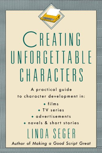 Creating Unforgettable Characters: Practical Guide to Character Development in Films, TV Series, Advertisements, Novels and Short Stories