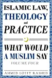 #1: Islamic Law, Theology and Practice: What Would a Muslim Say (Volume 4)