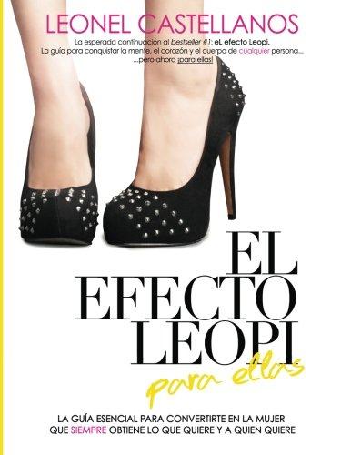El Efecto Leopi Para Ellas: Cómo Convertirte En La Mujer Que Siempre Obtiene Lo Que Quiere Y A Quien Quiere