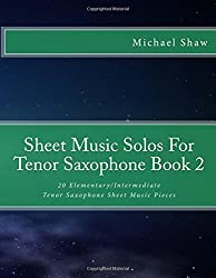 Sheet Music Solos For Tenor Saxophone Book 2: 20 Elementary/Intermediate Tenor Saxophone Sheet Music Pieces: Volume 2 by Michael Shaw (2015-10-15)