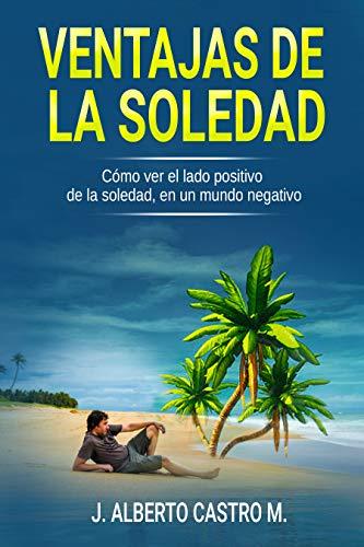 Ventajas de la soledad: Cómo ver el lado positivo de la soledad, en un mundo negativo por J. Alberto Castro M.