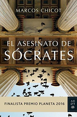 El asesinato de Sócrates: Finalista Premio Planeta 2016 (Autores Españoles e Iberoamericanos) por Marcos Chicot