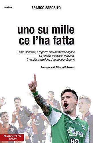 Uno su mille ce l'ha fatta. Fabio Pisacane, il ragazzo dei Quartieri Spagnoli. La paralisi e il calcio ritrovato, il no alla corruzione, l'approdo in Serie A