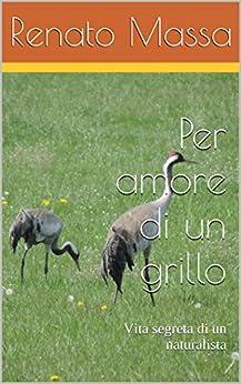 Per amore di un grillo: Vita segreta di un naturalista (Confessioni di un naturalista Vol. 9) di [Massa, Renato]