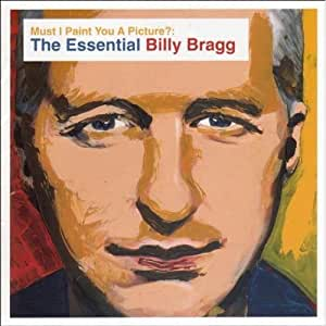 Must I Paint You a Picture? The Essential Billy Bragg