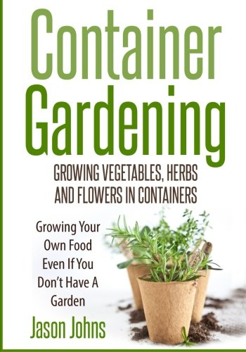 Container Gardening - Growing Vegetables, Herbs and Flowers in Containers: A Guide To Growing Food In Small Places: Volume 12 (Inspiring Gardening Ideas)