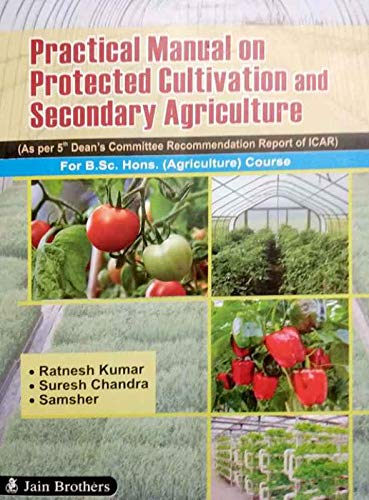 Practical Manual on Protected Cultivation And Secondary Agriculture For B.Sc. Hons. (Agriculture) Course