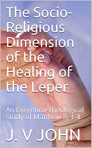 The Socio-Religious Dimension of the Healing of the Leper: An Exegetico-Theological Study of Matthew 8, 1-4 (Religion Book 4) (English Edition) (Theological Word Book)