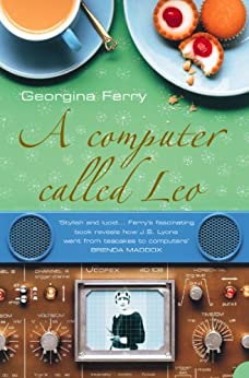 A Computer Called LEO: Lyons Tea Shops and the world's first office computer (Text Only): Lyons Tea Shops and the World's First Office Computer (P.S.) by [Ferry, Georgina]