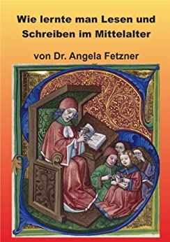 Wie lernte man Lesen und Schreiben im Mittelalter von [Dr. Angela Raab geb. Fetzner]
