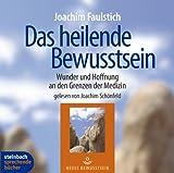 Das heilende Bewusstsein. Wunder und Hoffnung an den Grenzen der Medizin. 4 CDs - Joachim Faulstich