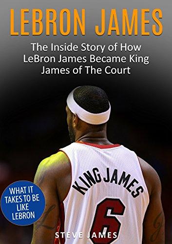 Lebron James: The Inside Story of How LeBron James Became King James of The Court (Lebron James) (Basketball Biographies Book 1) (English Edition) por Steve James