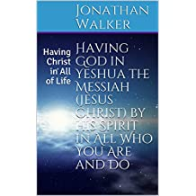 Having God in Yeshua the Messiah (Jesus Christ) by His Spirit in All Who You Are and Do: Having Christ in All of Life (526381012)