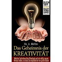 Das Geheimnis der Kreativität - Welche Techniken Ihre Phantasie auf ein völlig neues Niveau heben, so dass Sie explodieren vor guten Ideen