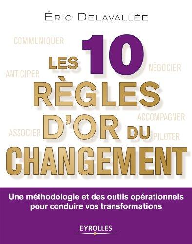 Les 10 règles d'or du changement: Une méthodologie et des outils opérationnels pour conduire vos transformations