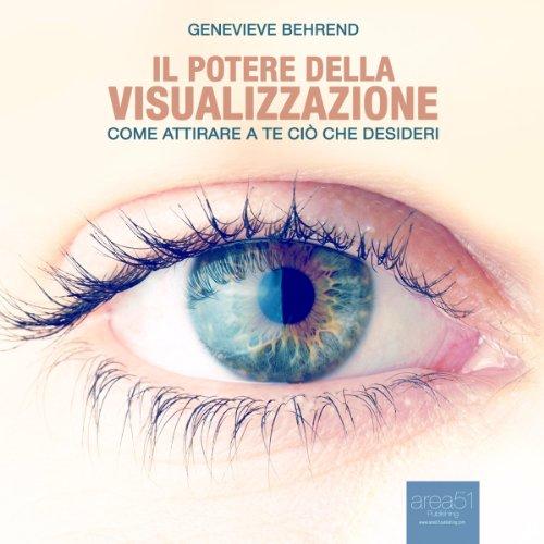 Il potere della visualizzazione: Come attirare a te ciò che desideri  Audiolibri