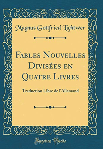 Fables Nouvelles Divisées En Quatre Livres: Traduction Libre de l'Allemand (Classic Reprint) par Magnus Gottfried Lichtwer
