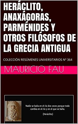 HERÁCLITO, ANAXÁGORAS, PARMÉNIDES Y OTROS FILÓSOFOS DE LA GRECIA ANTIGUA: COLECCIÓN RESÚMENES UNIVERSITARIOS Nº 364 por Mauricio Fau
