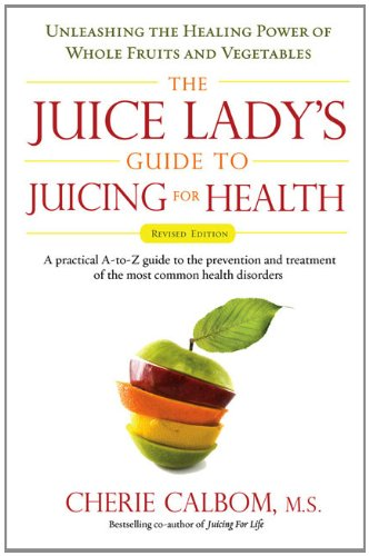 Juice Lady's Guide to Juicing for Health: Unleashing the Healing Power of Whole Fruits and Vegetables