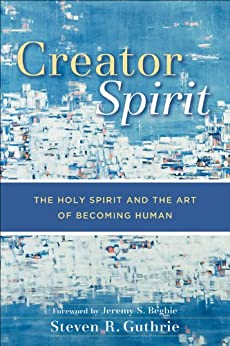Creator Spirit: The Holy Spirit and the Art of Becoming Human by [Guthrie, Steven R.]