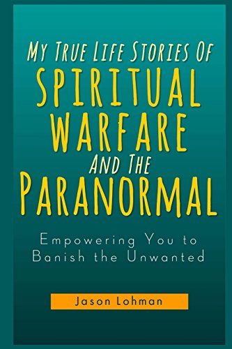 My True Life Stories Of Spiritual Warfare And The Paranormal: Empowering You to Banish the Unwanted