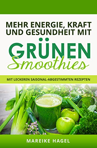 Mehr Energie, Kraft und Gesundheit mit Grünen Smoothies: Mit leckeren saisonal-abgestimmten Rezepten zum Abnehmen, Entgiften und Entschlacken (Diäten, Ernährung und Kochen 1)