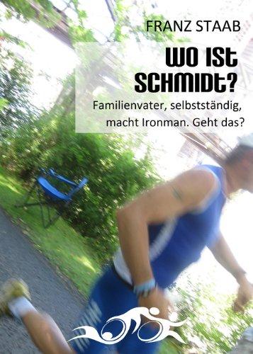Wo ist Schmidt?: Familienvater, selbstständig, macht Ironman. Geht das? (German Edition) por Franz Staab