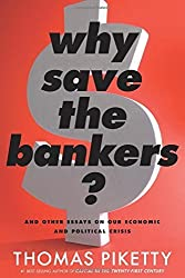 Why Save the Bankers?: And Other Essays on Our Economic and Political Crisis by Thomas Piketty (2016-04-05)
