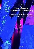 Theatrale Wege in der Lehrer/innenbildung: Theaterpädagogische Theorie und Praxis in der Ausbildung von Lehramtsstudierenden