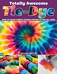 Totally Awesome Tie-Dye: XX Fun-to-Make Fabric Dyeing Projects for All Ages