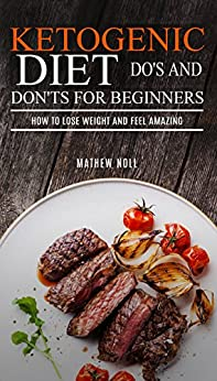 Ketogenic Diet: Do's And Don'ts For Beginners: How to Lose Weight and Feel Amazing eBook: Mathew ...
