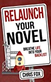 Relaunch Your Novel: Breathe Life Into Your Backlist: Volume 6 (Write Faster, Write Smarter)
